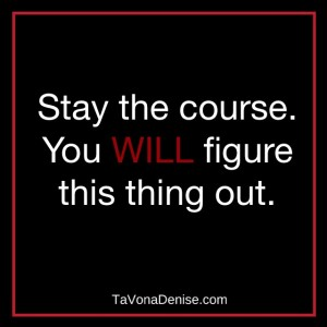 Stay the course. You will figure this thing out.
