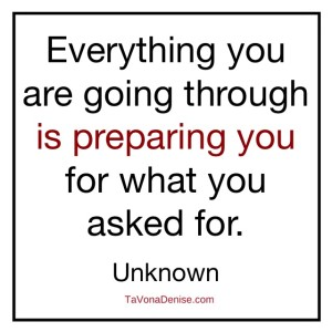 Everything you are going through is preparing you for what you asked for.